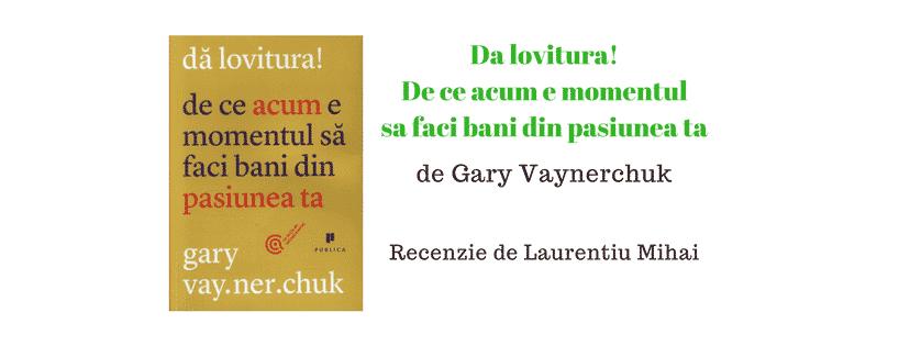 Recenzie – Da lovitura! De ce acum e momentul sa faci bani din pasiunea ta de Gary Vaynerchuk