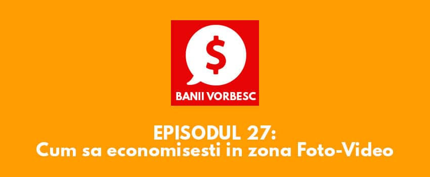 Banii Vorbesc #27: Cum sa economisesti bani in domeniul Foto Video