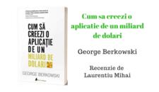Cum sa creezi o aplicatie de un miliard de dolari de George Berkowski – Recenzie