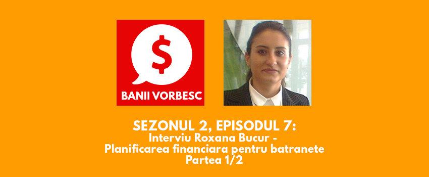 Banii Vorbesc S.02 Ep.07 cu Roxana Bucur despre Planificarea Financiara Pentru Batranete (Partea I)