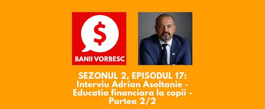 Banii Vorbesc S.02 Ep.17 cu Adrian Asoltanie despre Educaţia Financiară la Copii (partea a II-a)
