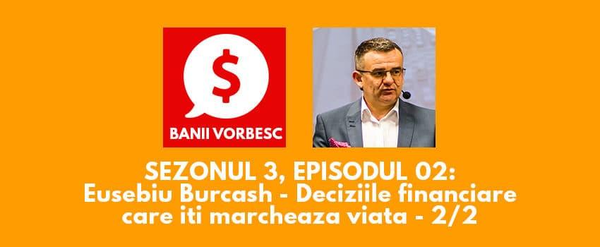 Banii Vorbesc S.03 Ep.02 cu Eusebiu Burcas despre Deciziile Financiare Care Iti Marcheaza Viata (Partea II)